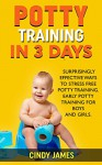 Potty Training in 3 Days: 3 Surprisingly Effective Ways To Stress Free Potty Training. Early Potty Training for Boys and Girls. - Cindy James