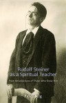 Rudolf Steiner as a Spiritual Teacher: From the Recollections of Those Who Knew Him - Peter Selg, Catherine Creeger