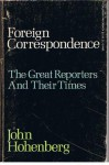 Foreign Correspondence: The Great Reporters and Their Times - John Hohenberg