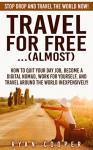 Travel For Free:...(Almost): Stop Drop And Travel The World NOW! - How To Quit Your Day Job, Become A Digital Nomad, Work For Yourself, And Travel Around ... Online, Passive Income, Travel For Free) - Ryan Cooper