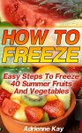 How To Freeze: Easy Steps To Freeze 40 Summer Fruits And Vegetables: (Freezer Recipes, Freezer Cooking, Dump Dinners, Make Ahead, Slow Cooker) (Freezer Meals Cookbook) - Adrienne Kay