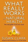 What Really Works In Natural Health: The Only Guide You'll Ever Need - Susan Clark