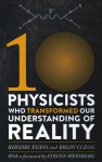 Ten Physicists Who Transformed Our Understanding of Reality - Brian Clegg, Rhodri Evans