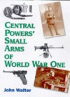 Central Powers Small Arms of World War One - John Walter