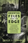 Haunted Files from the Edge: A Paranormal Investigator's Explorations Into Infamous Legends & Extraordinary Manifestations - Philip J. Imbrogno