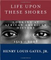 Life Upon These Shores: Looking at African American History, 1513-2008 - Henry Louis Gates Jr.