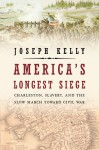 America's Longest Siege: Charleston, Slavery, and the Slow March Toward Civil War - Joseph Kelly