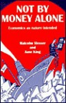 Not by Money Alone: Economics as Nature Intended - Malcolm Slesser, Jane King, Aubrey Manning