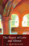 The Prayer Of Love And Silence: Prayer of Love and Silence - A. Carthusian
