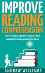 Improve Reading Comprehension: The 10 step program to improve and accelerate reading comprehension (Improve your learning Book 2) - Andrew Williams