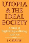 Utopia and the Ideal Society: A Study of English Utopian Writing 1516 1700 - J.C. Davis
