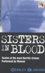 Sisters in Blood: Twelve of the Most Horrific Crimes Performed by Women - Wensley Clarkson