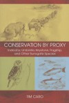Conservation by Proxy: Indicator, Umbrella, Keystone, Flagship, and Other Surrogate Species - T. Caro, Sheila Girling