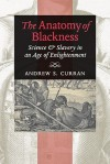 The Anatomy of Blackness: Science and Slavery in an Age of Enlightenment - Andrew S. Curran