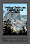 Voting Christian Values: 2012 Election - Timothy Jacobson