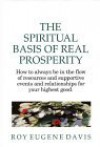 The Spiritual Basis of Real Prosperity: How to Always Be in the Flow of Resources and Supportive Events and Relationships for Your Highest Good - Roy Eugene Davis