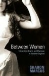 Between Women: Friendship, Desire, and Marriage in Victorian England - Sharon Marcus