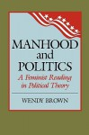 Manhood and Politics: A Feminist Reading in Political Theory - Wendy Brown