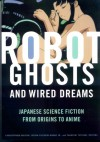 Robot Ghosts and Wired Dreams: Japanese Science Fiction from Origins to Anime - Christopher Bolton, Istvan Csicsery-Ronay Jr., Takayuki Tatsumi