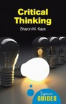 Critical Thinking: A Beginner's Guide - Sharon M. Kaye