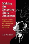 Making the Detective Story American: Biggers, Van Dine and Hammett and the Turning Point of the Genre, 1925-1930 - J.K. Van Dover