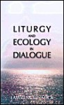 Liturgy And Ecology In Dialogue - Lawrence E. Mick