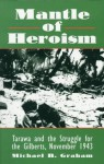 Mantle of Heroism: Tarawa and the Struggle for the Gilberts, November 1943 - Michael Graham