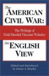 The American Civil War: An English View, The Writings of Field Marshal Viscount Wolseley - Garnet Wolseley, James A. Rawley