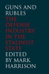 Guns and Rubles: The Defense Industry in the Stalinist State - Mark Harrison