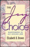 The Joy Choice: Happiness is an Inside Job - Elizabeth B. Brown