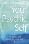 Your Psychic Self: A Quick and Easy Guide to Discovering Your Intuitive Talents - Melissa Alvarez