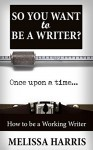 Writing: So You Want to Be A Writer? (Writing Skills & Make Money Writing) (how to write a book Book 1) - Melissa Harris