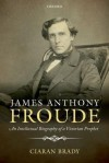 James Anthony Froude: An Intellectual Biography of a Victorian Prophet - Ciaran Brady