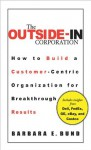 The Outside-In Corporation: How to Build a Customer-centric Organization for Breakthrough Results - Barbara Bund