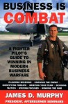 Business Is Combat: A Fighter Pilot's guide to Winning in Modern Warfare - James D. Murphy