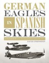 German Eagles in Spanish Skies: The Messerschmitt Bf 109 in Service with the Legion Condor during the Spanish Civil War, 1936–39 - David Johnston