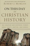 On This Day in Christian History: 365 Amazing and Inspiring Stories about Saints, Martyrs and Heroes - Robert Morgan