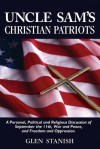 Uncle Sam's Christian Patriots: A Personal, Political and Religious Discussion of September the 11th, War and Peace, and Freedom and Oppression - Glen Stanish