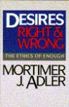Desires, Right and Wrong: The Ethics of Enough - Mortimer J. Adler