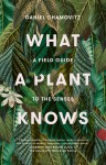 What a Plant Knows: A Field Guide to the Senses (Revised Edition) - Daniel Chamovitz