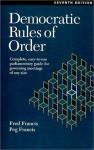 Democratic Rules of Order: Complete, Easy-To-Use Parliamentary Guide for Governing Meetings of Any Size - Fred Francis