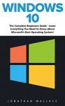 Windows 10: The Complete Beginner's Guide - Learn Everything You Need To Know About Microsoft's Best Operating System! (Tips And Tricks, User Guide, Windows For Beginners) - Jonathan Wallace