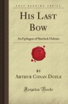 His Last Bow: An Epilogue Of Sherlock Holmes (Forgotten Books) - Arthur Conan Doyle