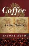 Coffee: A Dark History - Antony Wild