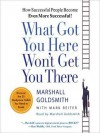 What Got You Here Won't Get You There: How Successful People Become Even More Successful (Audio) - Marshall Goldsmith, Mark Reiter