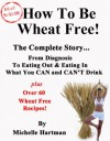How To Be Wheat Free: The Complete Story - Top tips for diagnosing a wheat allergy and changing to a wheat free diet, plus some of the best wheat free recipes that you'll find anywhere - Michelle Hartman