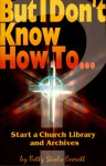But I Don't Know How To: Start a Church Library and Archives (The But I Don't Know How to ... Series) - Betty Steele Everett