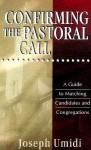 Confirming the Pastoral Call: A Guide to Matching Candidates and Congregations - Joseph L. Umidi