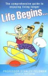 Life Begins...: The Comprehensive Guide to Enjoying Living Longer - Stanley Feldman