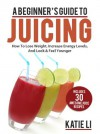A Beginner's Guide To Juicing: How To Lose Weight, Increase Energy Levels, And Look & Feel Younger - Includes 30 Awesome Juice Recipes - Katie Li